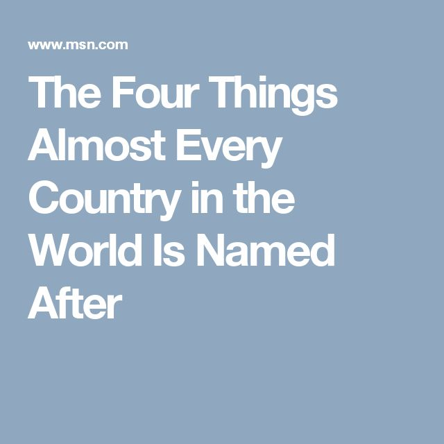 The Four Things Almost Every Country in the World Is Named After