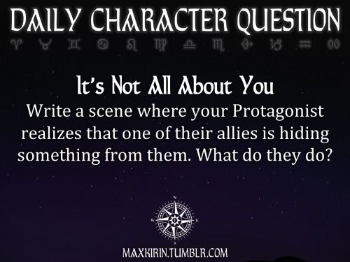 ✶ DAILY CHARACTER QUESTION ✶  It's Not All About You Write a scene where your Protagonist realizes that one of their allies is hiding something from them. What do they do?  Want to publish a story inspired by this prompt? Click here to read the guidelines~ ♥︎ And, if you're looking for more writerly content, make sure to follow me: maxkirin.tumblr.com!