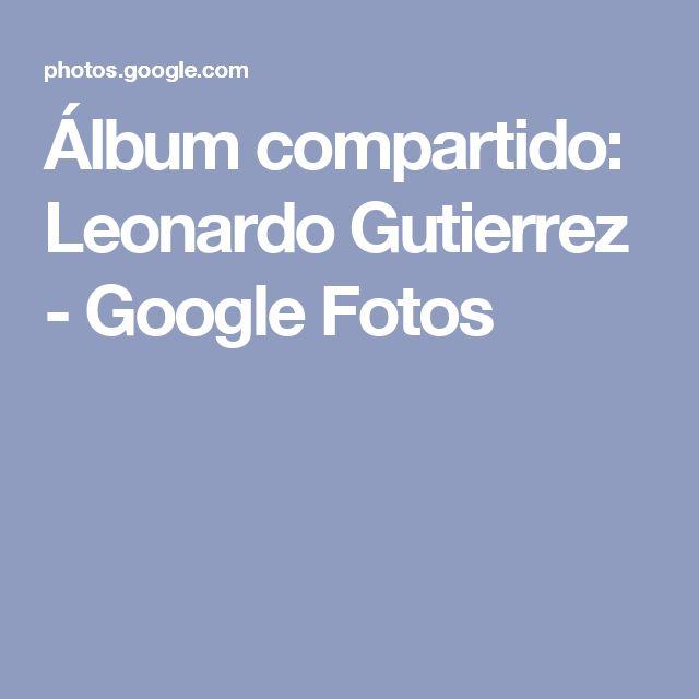 Álbum compartido: Leonardo Gutierrez - Google Fotos