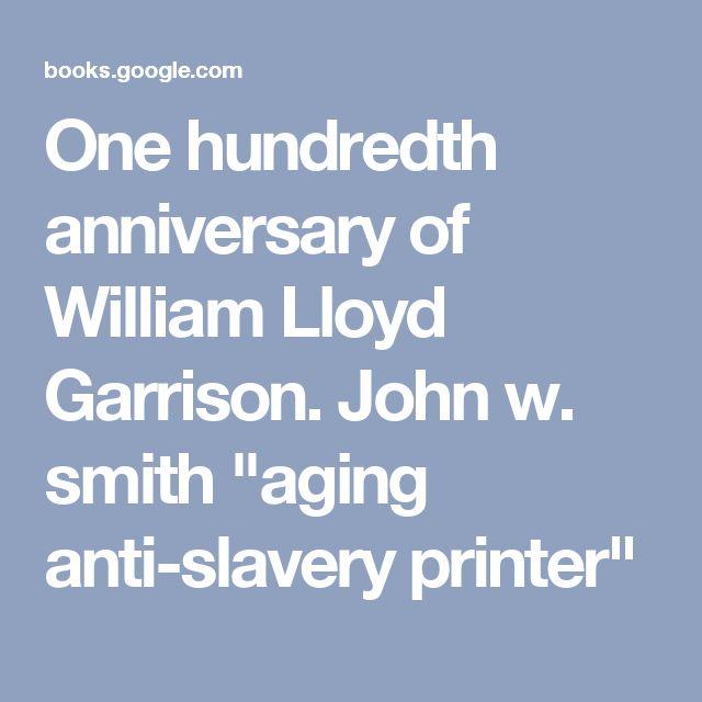 "One hundredth anniversary of William Lloyd Garrison.  John w. smith ""aging anti-slavery printer"""