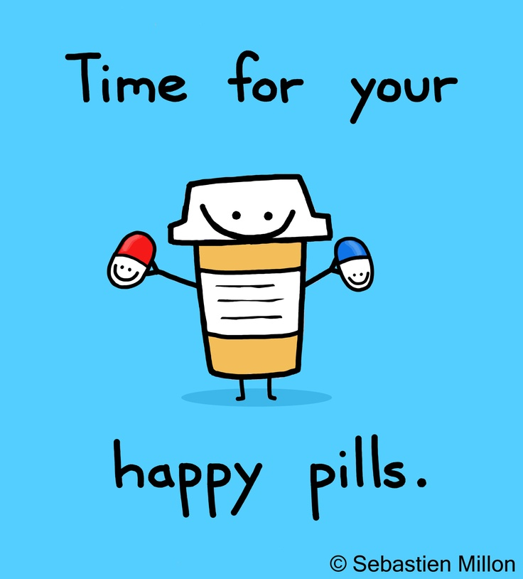 You've been acting somewhat psychotic. Probably time for your happy pills.