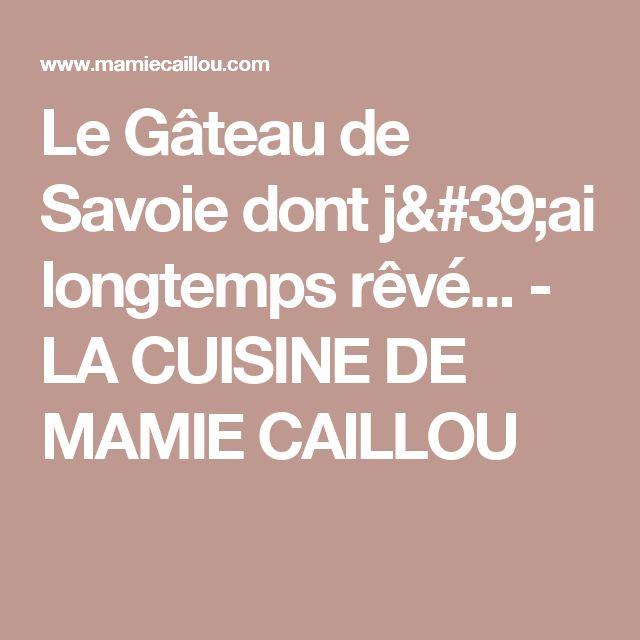 Le Gâteau de Savoie dont j'ai longtemps rêvé... - LA CUISINE DE MAMIE CAILLOU