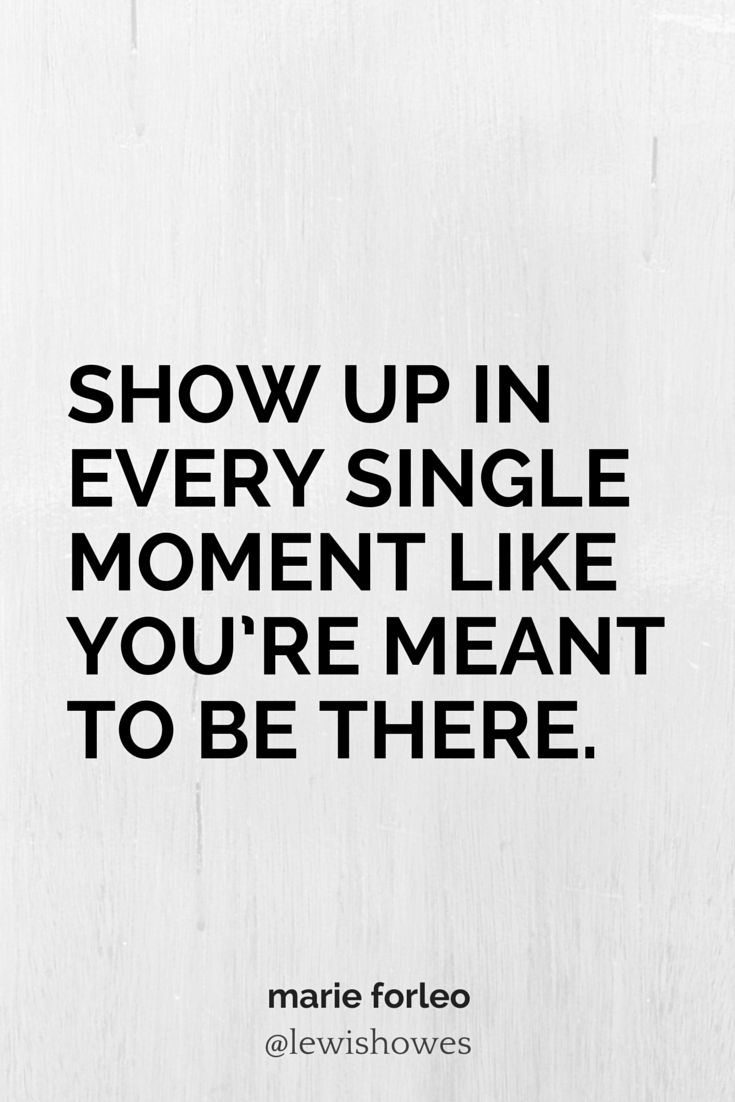 Show up in every single moment like you're meant to be there. - Marie Forleo #quotes #leadership