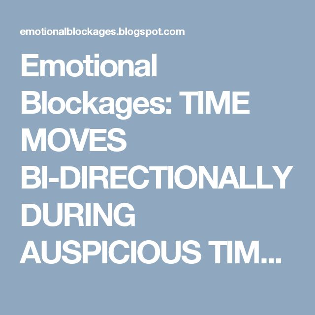 Emotional Blockages: TIME MOVES BI-DIRECTIONALLY DURING AUSPICIOUS TIME...