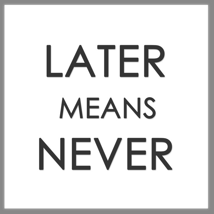 LATER MEANS NEVER { especially when it comes to taking ...