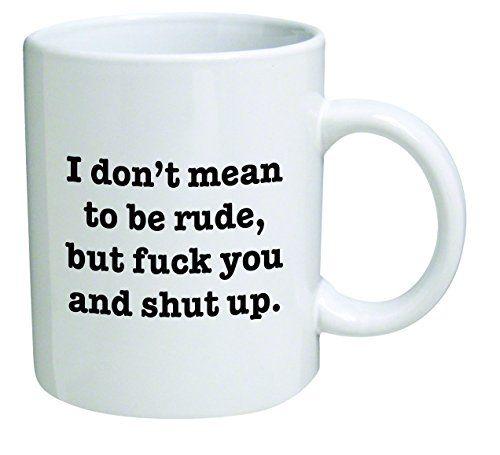 Funny Mug 11OZ I Don't mean to be rude, but F and shut up... https://smile.amazon.com/dp/B01B8FGA18/ref=cm_sw_r_pi_dp_x_Fde5ybJV1T8B4