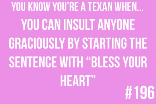 """You know you're a Texan when...  You can insult anyone graciously by starting the sentence with """"bless your heart"""""""