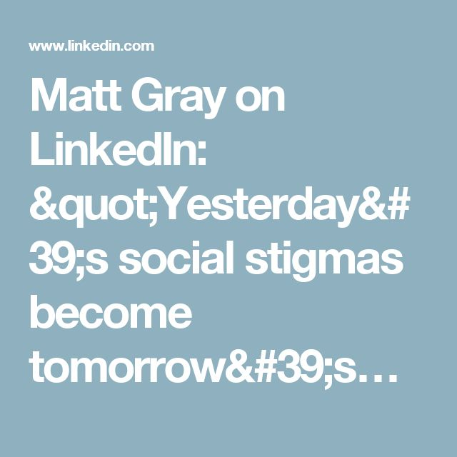 "Matt Gray on LinkedIn: ""Yesterday's social stigmas become tomorrow's…"