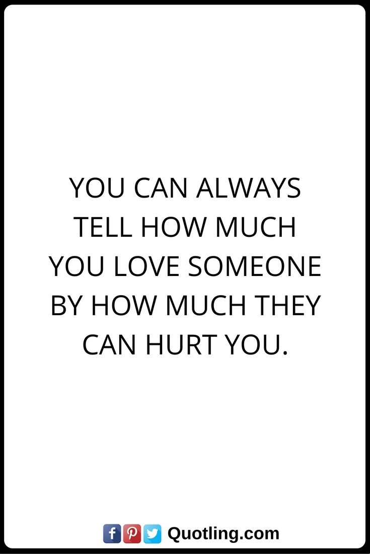 Hurt Quotes You can always tell how much you love someone by how much they can