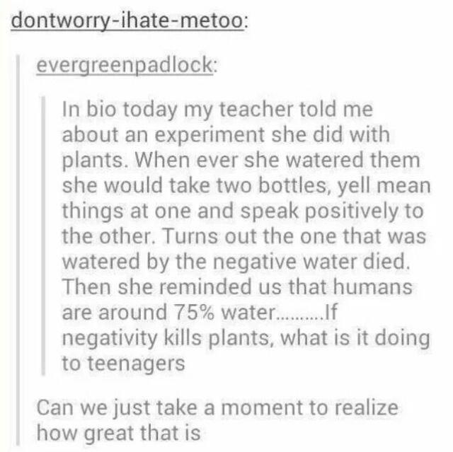 This might seem strange, but the experiment has been done again and again by many people. Negativity can really affect people, and vice versa.