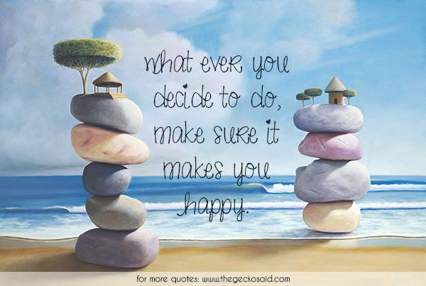 what ever you decide to do, make sure it makes you happy.  #decide #embrace #happiness #happy #life #love #quotes #sure