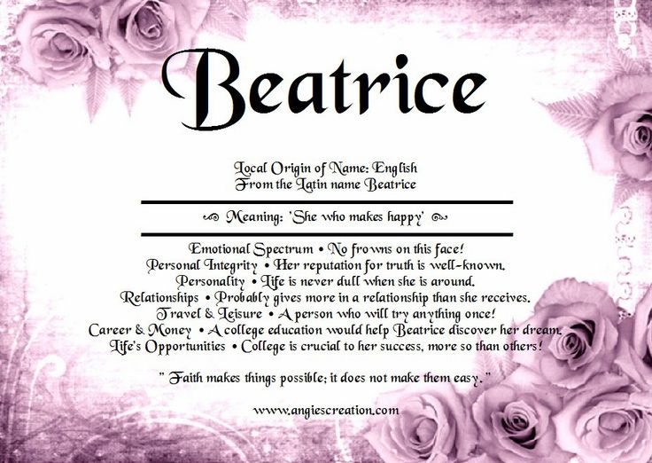 BeatriceLocal Origin  of Name: EnglishFrom the Latin name Beatrice Meaning:  'She  who makes happy'  Emotional Spectrum • No frowns on this face!Personal Integrity • Her reputation for truth is well-known.Personality • Life is never dull when she is around. Relationships • Probably gives more in a relationship than she receives. Travel & Leisure • A person who will…