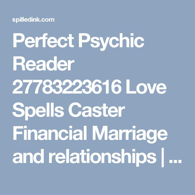 Perfect Psychic Reader 27783223616 Love Spells Caster Financial Marriage and relationships | Spilled Ink Classified Ads