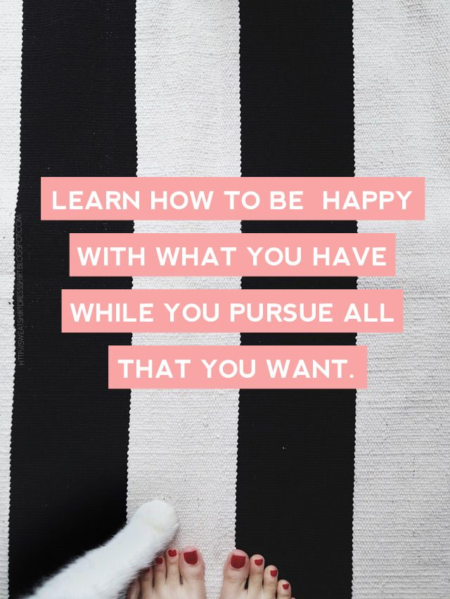 Learn how to be happy wih what you have while you pursue all that you want.