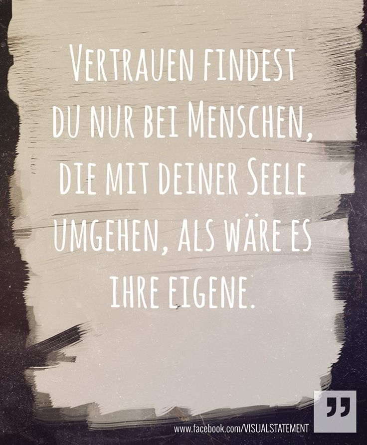 Vertrauen findest Du nur bei Menschen, die mit deiner Seele umgehen, als wäre es ihre eigene. //  Only with those who handle your soul as if it were their own will you discover trust.