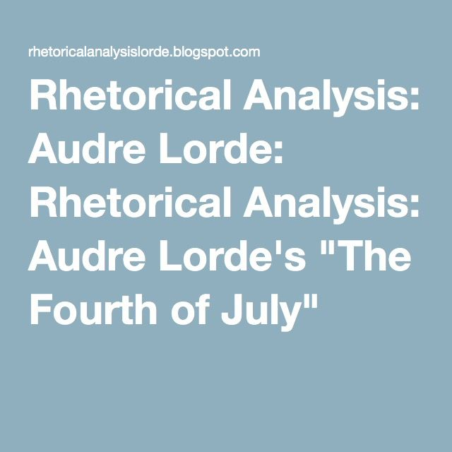 "Rhetorical Analysis: Audre Lorde: Rhetorical Analysis: Audre Lorde's ""The Fourth of July"""