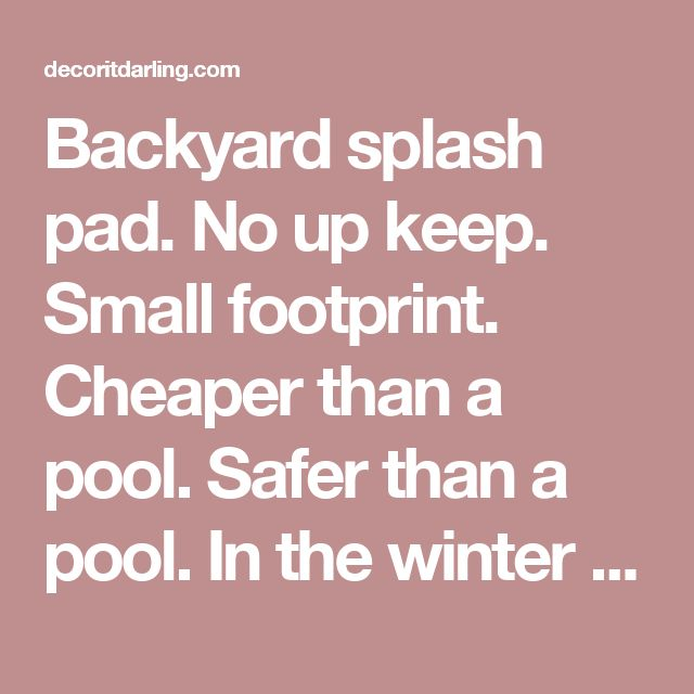 Backyard splash pad. No up keep. Small footprint. Cheaper than a pool. Safer than a pool. In the winter put a fire pit and chairs on it. Pretty cool idea