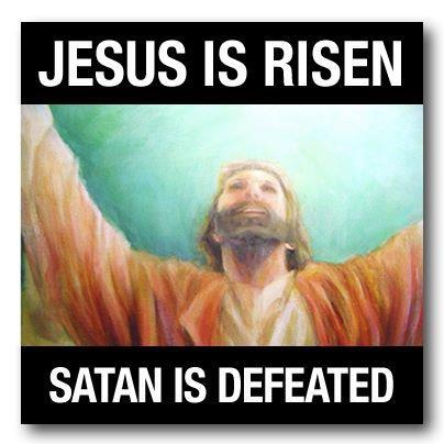 Jesus is Risen, satan is defeated !! Happy Easter !!!