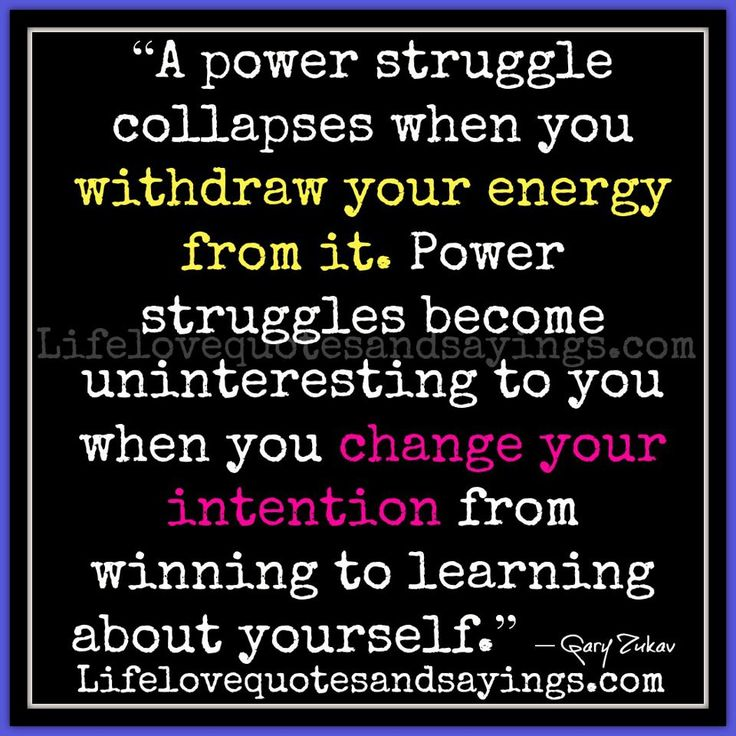 """A power struggle collapses when you withdraw your energy from it. Power struggles become uninteresting to you when you change your intention from winning to learning about yourself."" ― Gary Zukav"
