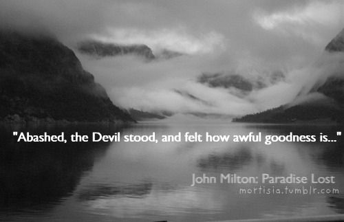 """Abashed, the Devil stood, and felt how awful goodness is..."" - John Milton, 'Paradise Lost'"