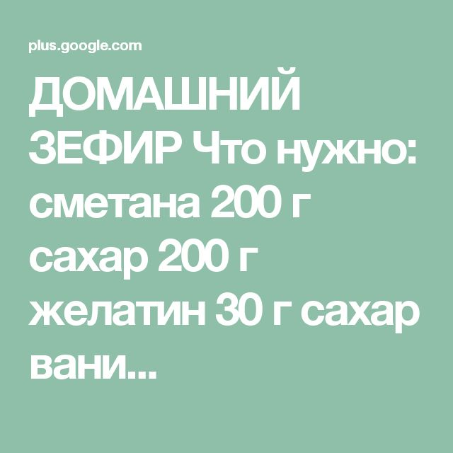 ДОМАШНИЙ ЗЕФИР Что нужно: сметана 200 г сахар 200 г желатин 30 г сахар вани...