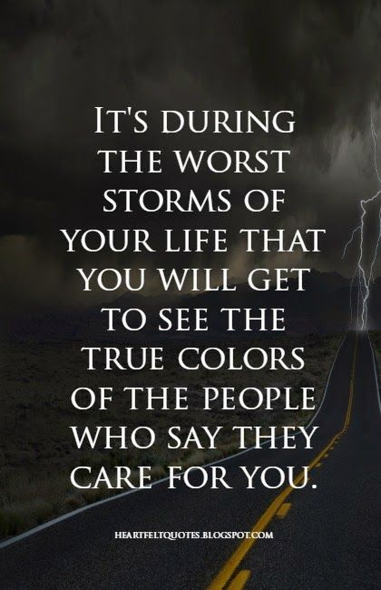 Heartfelt Quotes: It's during the worst storms of your life that you will get to see the true colors of the people who say they care for you.