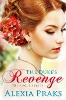 The Duke's Revenge (Rogue Series, Book 2), an ebook by Alexia Praks at Smashwords