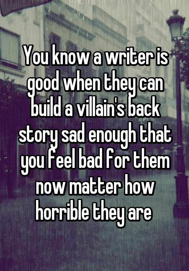 """You know a writer is good when they can build a villain's back story sad enough that you feel bad for them now matter how horrible they are """