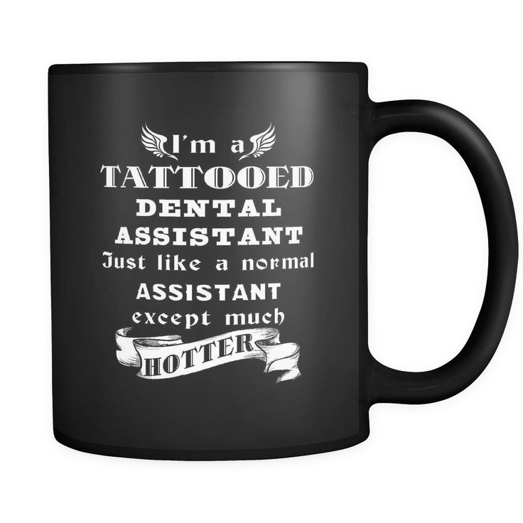 Dental Assistant - I'm a Tattooed Dental Assistant Just like a normal Assistant except much hotter - 11oz Black Mug