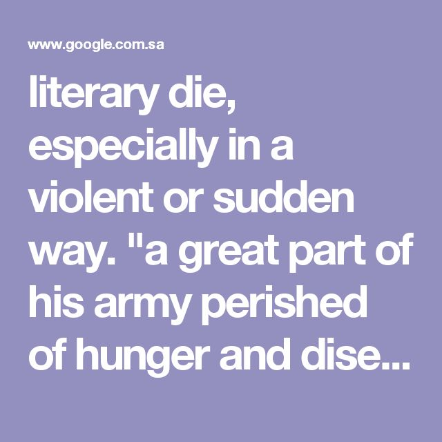 """literary die, especially in a violent or sudden way. """"a great part of his army perished of hunger and disease"""" synonyms:die, lose one's life, be killed, fall, expire, meet one's death, be lost, lay down one's life, breathe one's last, draw one's last breath, pass away, go the way of all flesh, give up the ghost, go to glory, meet one's maker, go to one's last resting place, cross the great divide; More 2. (of rubber, food, etc.) lose its normal qualities; rot or decay. """"an abandoned tyre…"""