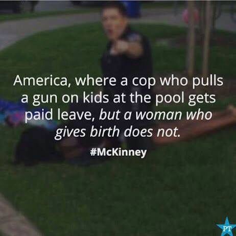 America. where a cop who pulls a gun on kids at the pool gets paid leave, but a woman who gives birth does not. ~ Yeah. We know. Can we fix this crap? VOTE! ih