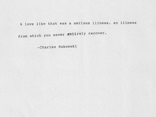 A love like that was a serious illness, an illness from which you never entirely recover. - Charles Bukowski