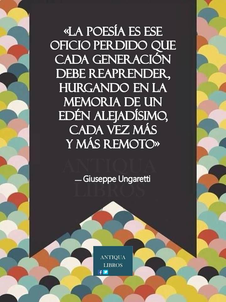 """""""La poesía es ese oficio perdido que cada generación debe reaprender, hurgando en la memoria de un Edén alejadísimo, cada vez más y más remoto.""""  Giuseppe Ungaretti"""