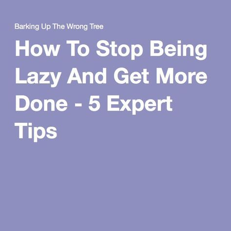 How To Stop Being Lazy And Get More Done - 5 Expert Tips