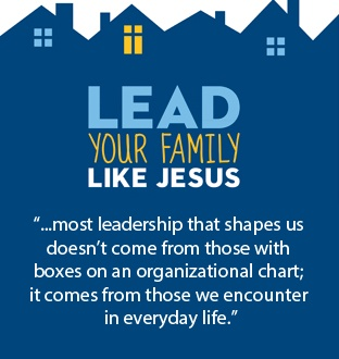 """""""...most leadership that shapes us doesn't come from those with boxes on an organizational chart; it comes from those we encounter in everyday life."""" Lead Your Family Like Jesus"""