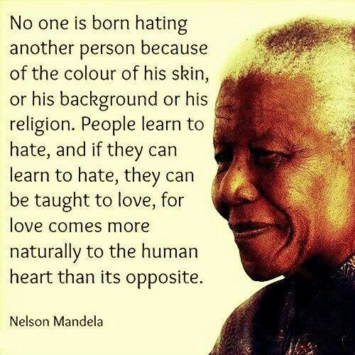 No one is born hating another person -  Nelson Mandela
