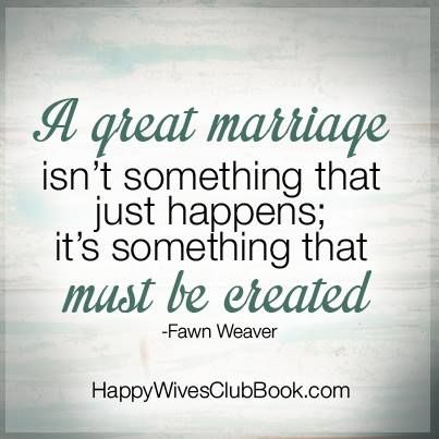 A great marriage isn't something that jus happens;  it's something that must be created