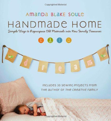 Handmade Home: Simple Ways to Repurpose Old Materials into New Family Treasures by Amanda Blake Soule