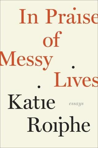 In Praise of Messy Lives: Essays by Katie Roiphe: Worth Reading, Messy Living, Life, Books Worth, Essay, Praise, Reading Lists, Katy Roiph, Books Reading