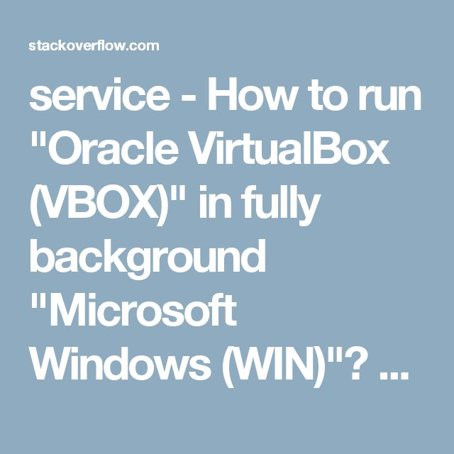 "service - How to run ""Oracle VirtualBox (VBOX)"" in fully background ""Microsoft Windows (WIN)""? - Stack Overflow"