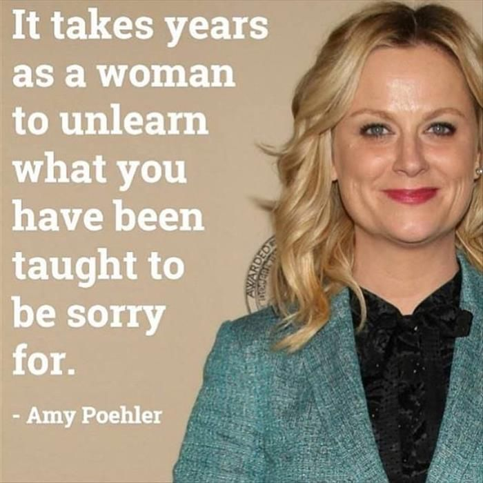 It takes years for a woman to unlearn what you have been taught to be sorry for