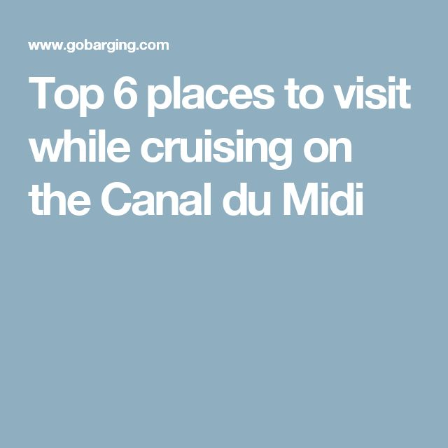Top 6 places to visit while cruising on the Canal du Midi