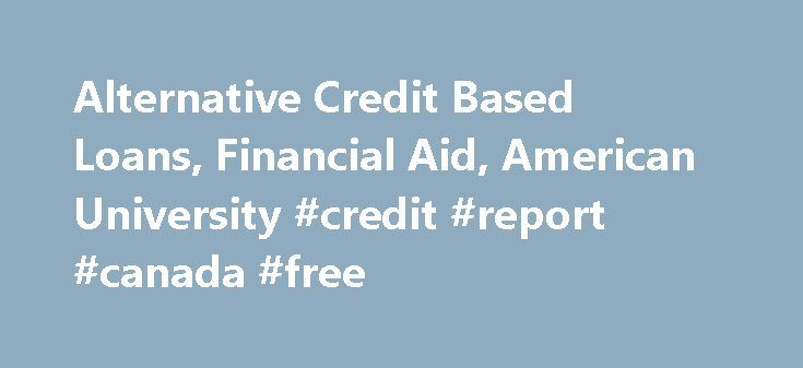 Alternative Credit Based Loans, Financial Aid, American University #credit #report #canada #free http://credits.remmont.com/alternative-credit-based-loans-financial-aid-american-university-credit-report-canada-free/  #credit loans # Questions? Private educational loans (alternative loans) are credit based loans provided by nationally recognized lending or banking institutions to eligible students. It is recommended that students first complete the Free Application for Federal Student Aid…