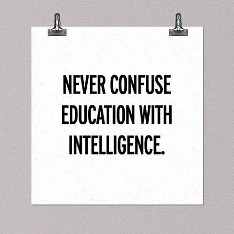 Intelligence is all in how you apply your knowledge, not in how much knowledge you have acquired.