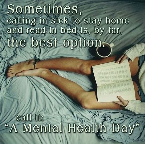 Sometimes, calling in sick to stay home and read in bed is, by far, the best option. Call it a mental health day.