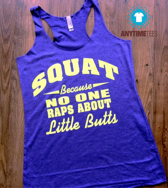 Sir Mix-a-Lot said it best: Squat, Because No One Raps About Little Butts You will LOVE this super soft tank, its perfect for working out, or