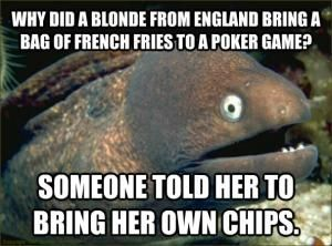 Why did a blonde from England bring a bag of french fries to a poker game? Someone told her to bring her own chips.
