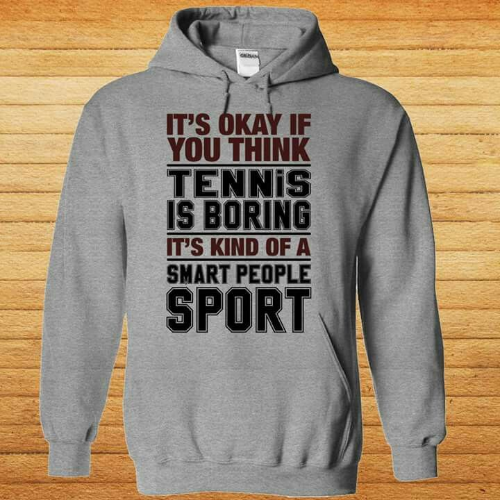 Sweatshirt: It's ok if you think tennis is boring. It's kind of a smart people sport.