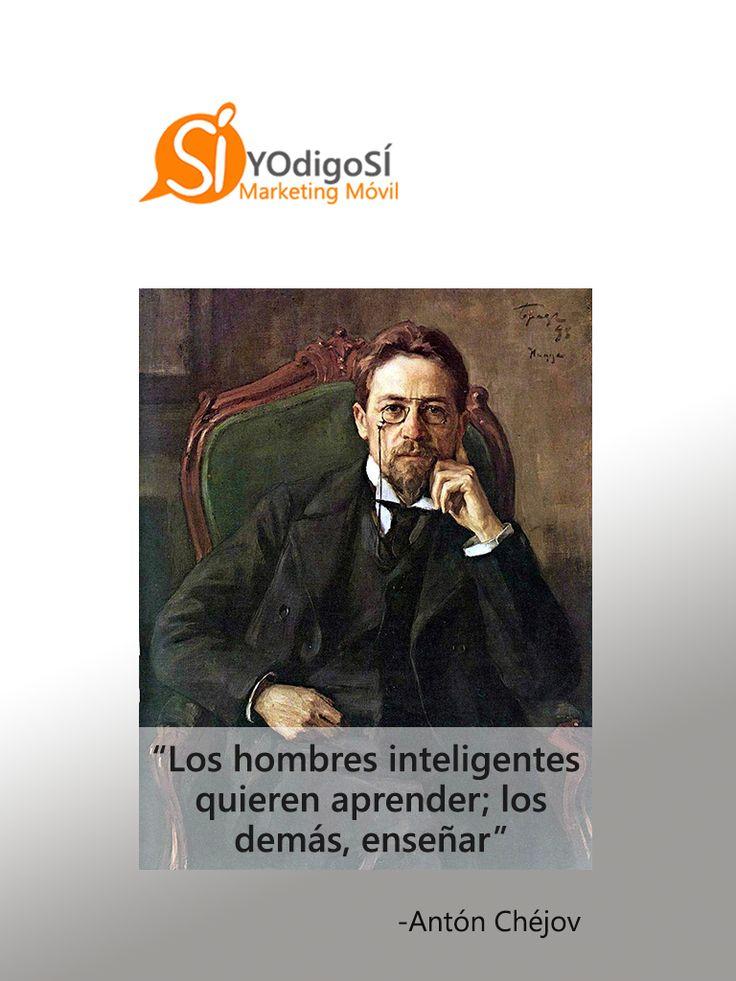Los hombres inteligentes quieren aprender; los demás, enseñar. Antón Chéjov | YO digo SÍ Marketing Móvil