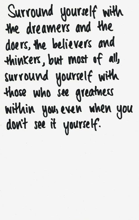 """""""Surround yourself with the dreamers and the doers, the believers and the"""